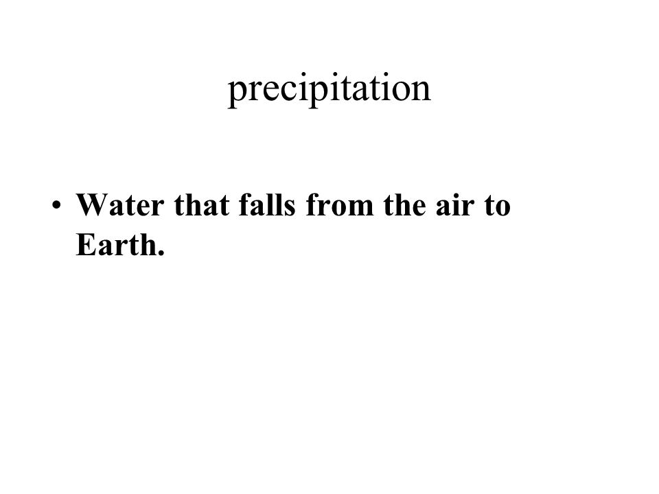 precipitation Water that falls from the air to Earth.