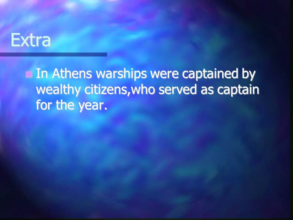 Extra In Athens warships were captained by wealthy citizens,who served as captain for the year.