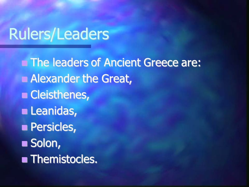 Rulers/Leaders The leaders of Ancient Greece are: The leaders of Ancient Greece are: Alexander the Great, Alexander the Great, Cleisthenes, Cleisthenes, Leanidas, Leanidas, Persicles, Persicles, Solon, Solon, Themistocles.