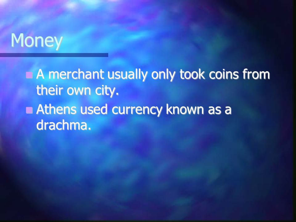 Money A merchant usually only took coins from their own city. A merchant usually only took coins from their own city. Athens used currency known as a