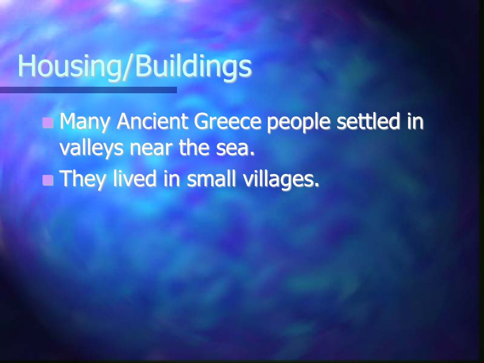 Housing/Buildings Many Ancient Greece people settled in valleys near the sea. Many Ancient Greece people settled in valleys near the sea. They lived i