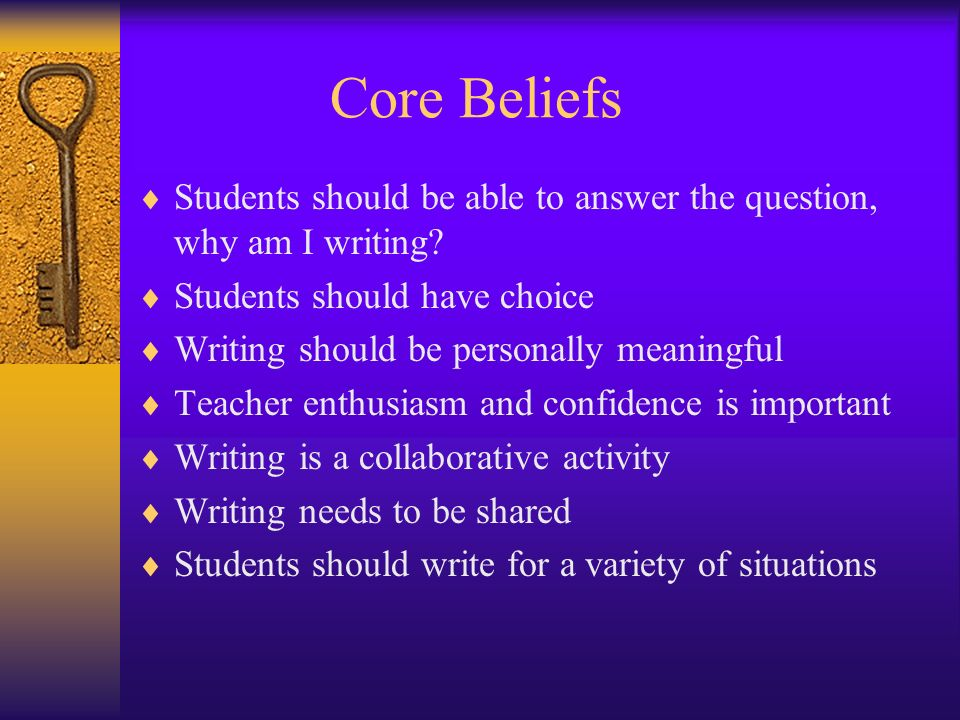 Core Beliefs Students should be able to answer the question, why am I writing? Students should have choice Writing should be personally meaningful Tea