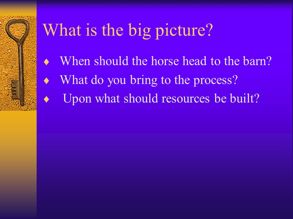 What is the big picture? When should the horse head to the barn? What do you bring to the process? Upon what should resources be built?
