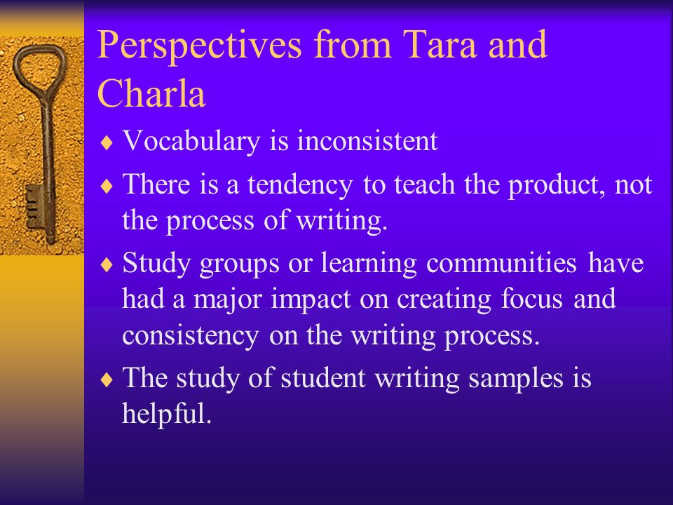 Perspectives from Tara and Charla Vocabulary is inconsistent There is a tendency to teach the product, not the process of writing. Study groups or lea