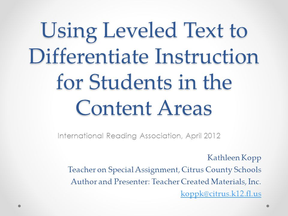 Using Leveled Text to Differentiate Instruction for Students in the Content Areas International Reading Association, April 2012 Kathleen Kopp Teacher on Special Assignment, Citrus County Schools Author and Presenter: Teacher Created Materials, Inc.