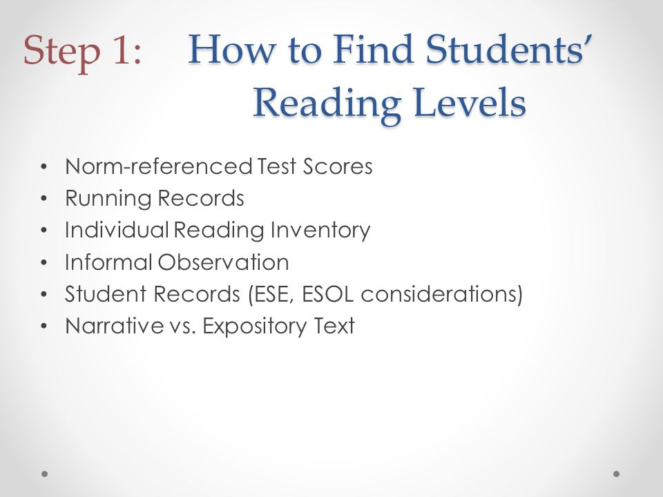 How to Find Students Reading Levels Norm-referenced Test Scores Running Records Individual Reading Inventory Informal Observation Student Records (ESE, ESOL considerations) Narrative vs.