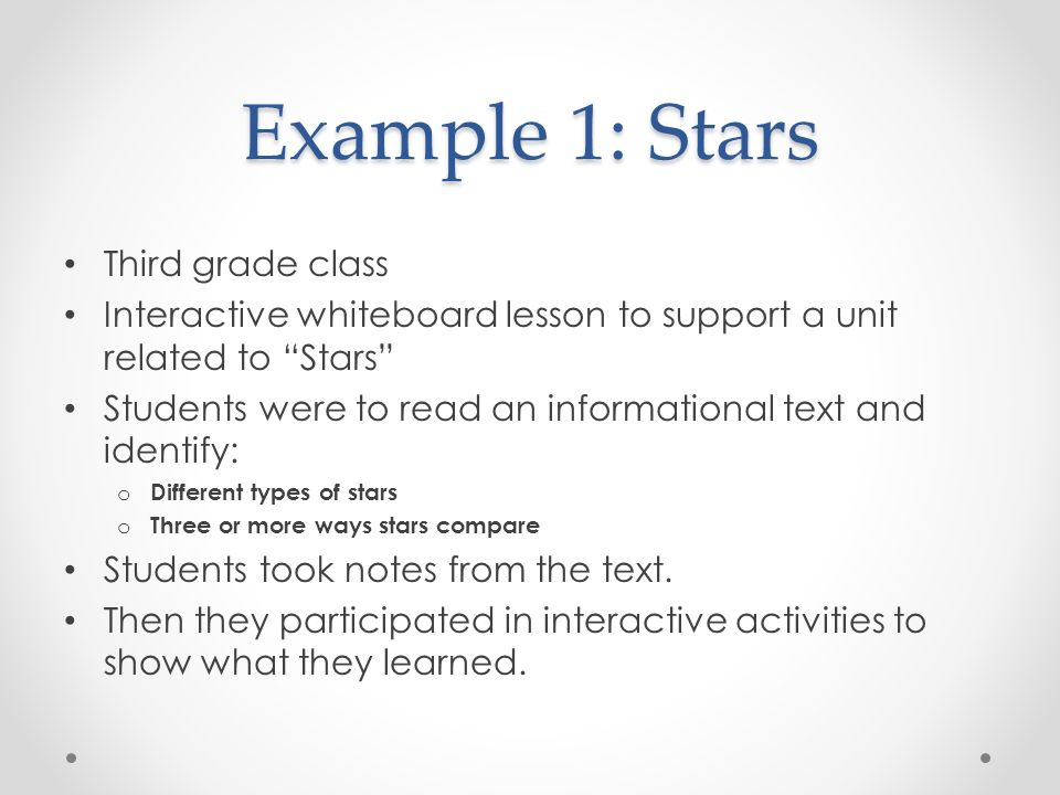 Example 1: Stars Third grade class Interactive whiteboard lesson to support a unit related to Stars Students were to read an informational text and identify: o Different types of stars o Three or more ways stars compare Students took notes from the text.