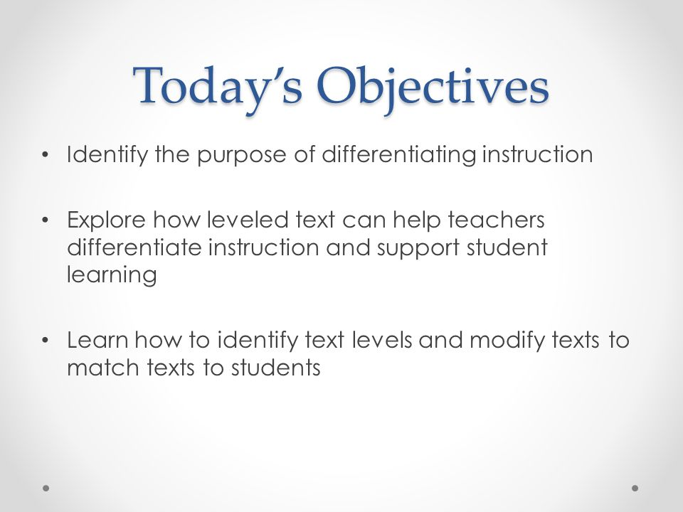 Todays Objectives Identify the purpose of differentiating instruction Explore how leveled text can help teachers differentiate instruction and support student learning Learn how to identify text levels and modify texts to match texts to students