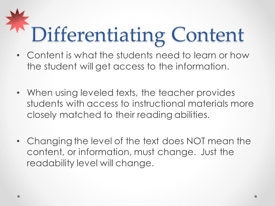 Differentiating Content Content is what the students need to learn or how the student will get access to the information.