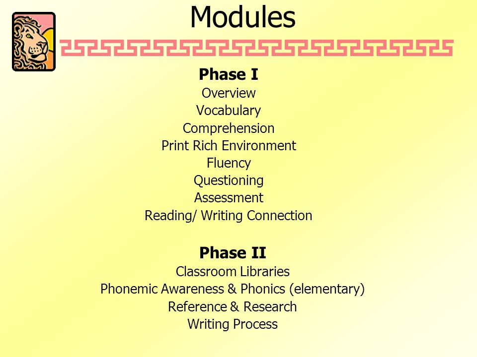 Modules Phase I Overview Vocabulary Comprehension Print Rich Environment Fluency Questioning Assessment Reading/ Writing Connection Phase II Classroom Libraries Phonemic Awareness & Phonics (elementary) Reference & Research Writing Process