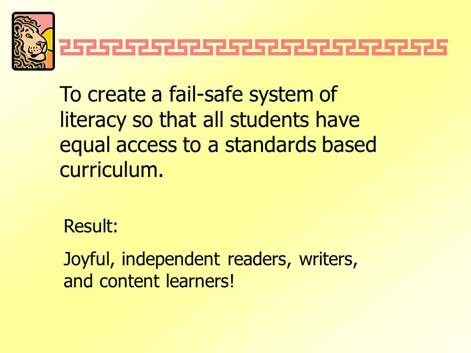 To create a fail-safe system of literacy so that all students have equal access to a standards based curriculum. Result: Joyful, independent readers,