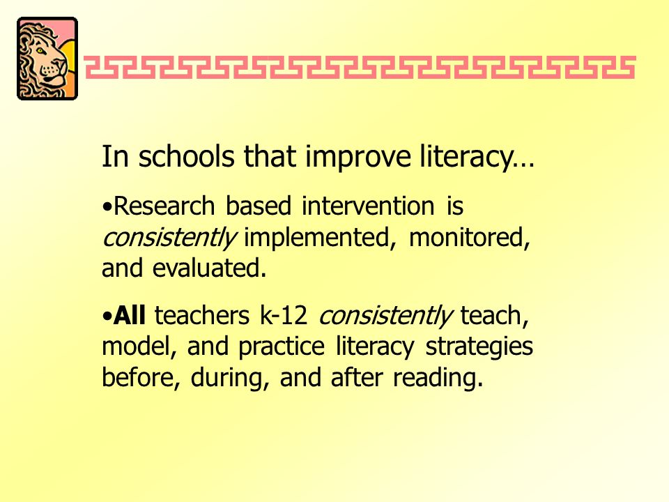 In schools that improve literacy… Research based intervention is consistently implemented, monitored, and evaluated. All teachers k-12 consistently te