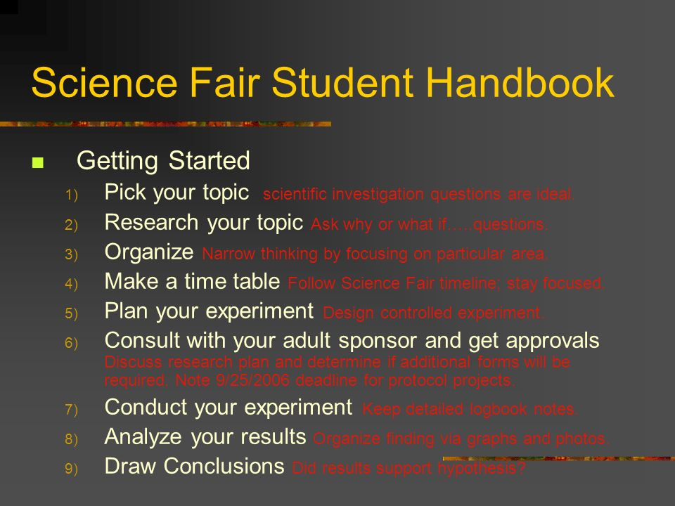 Science Fair Student Handbook Getting Started 1) Pick your topic scientific investigation questions are ideal. 2) Research your topic Ask why or what