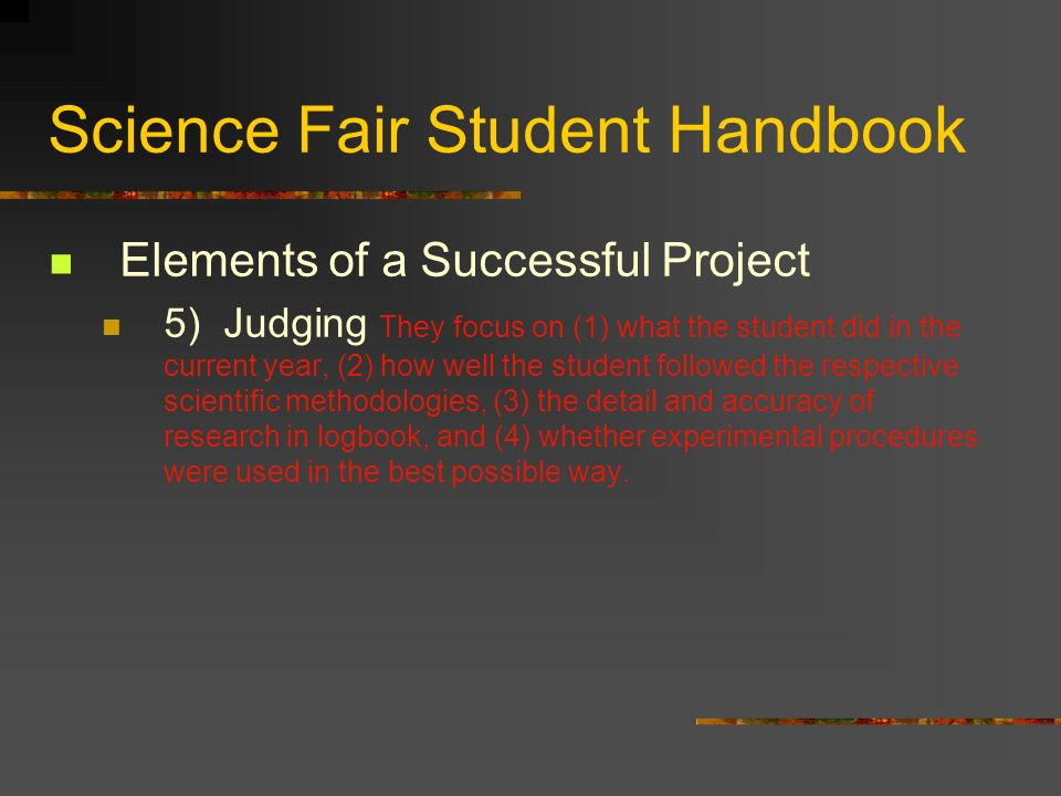 Science Fair Student Handbook Elements of a Successful Project 5) Judging They focus on (1) what the student did in the current year, (2) how well the