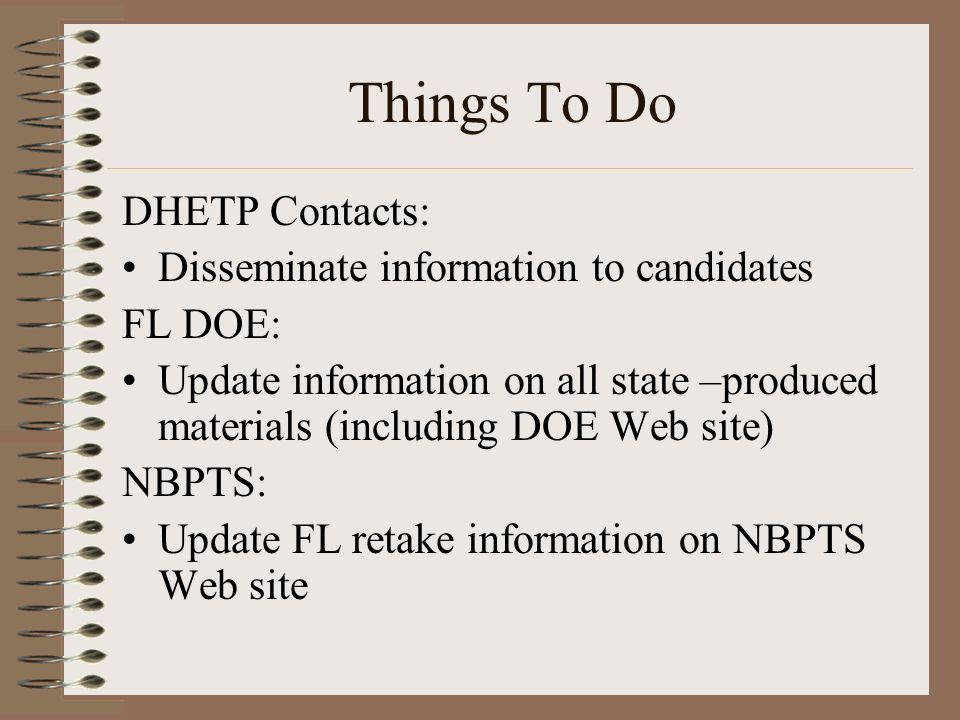 Things To Do DHETP Contacts: Disseminate information to candidates FL DOE: Update information on all state –produced materials (including DOE Web site) NBPTS: Update FL retake information on NBPTS Web site