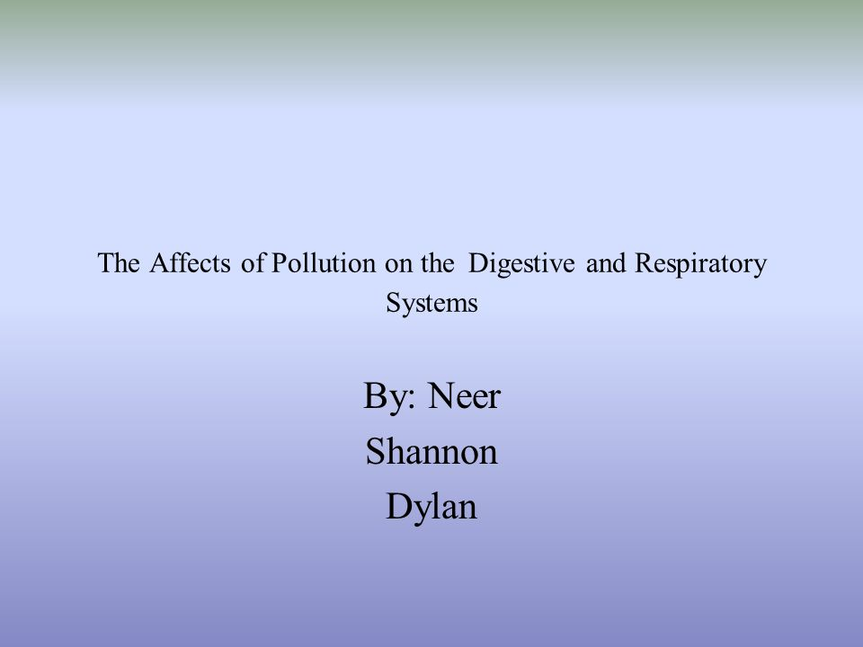 The Affects of Pollution on the Digestive and Respiratory Systems By: Neer Shannon Dylan