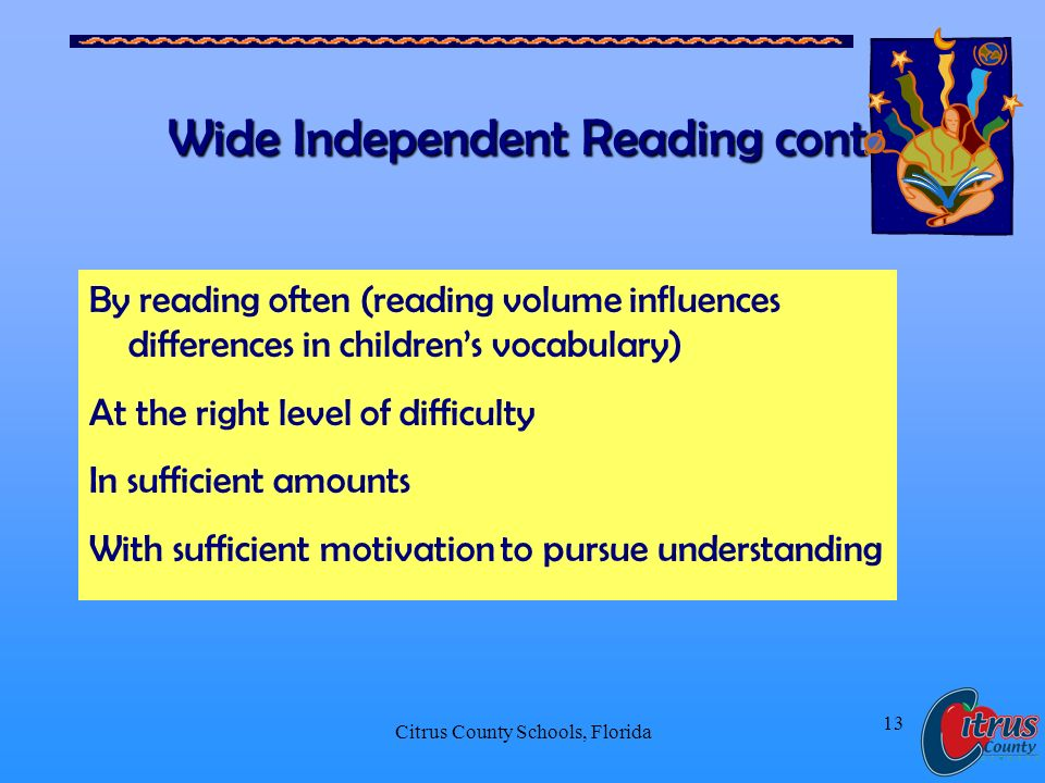 Citrus County Schools, Florida 13 Wide Independent Reading cont. By reading often (reading volume influences differences in childrens vocabulary) At t