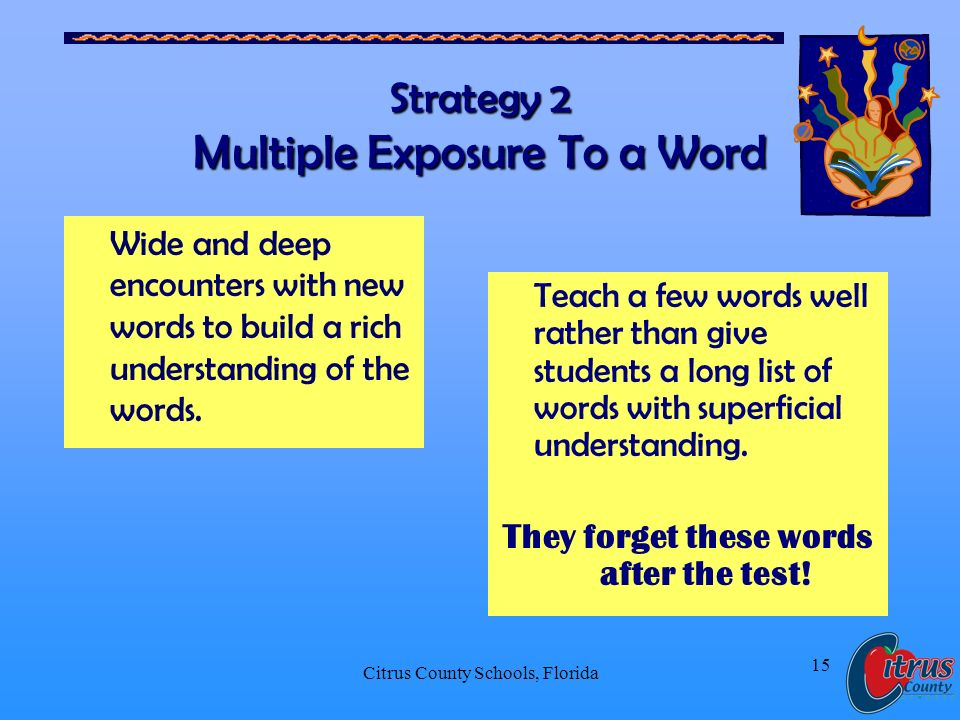 Citrus County Schools, Florida 15 Strategy 2 Multiple Exposure To a Word Wide and deep encounters with new words to build a rich understanding of the