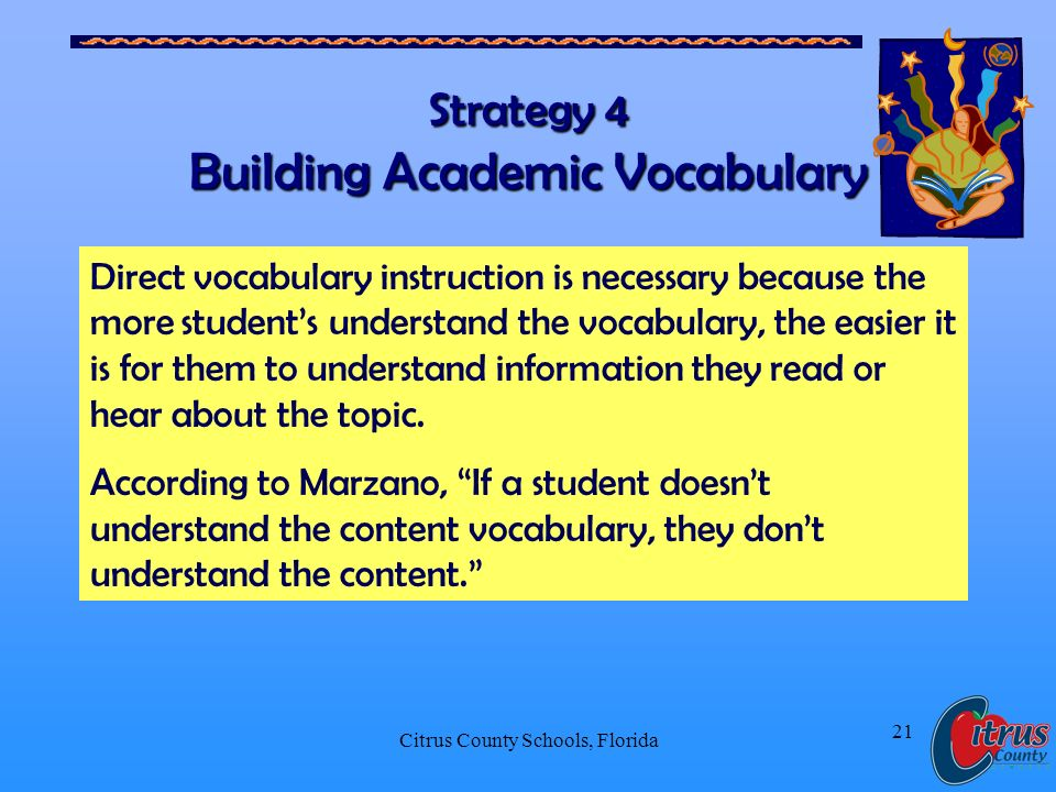 Citrus County Schools, Florida 21 Strategy 4 Building Academic Vocabulary Direct vocabulary instruction is necessary because the more students underst