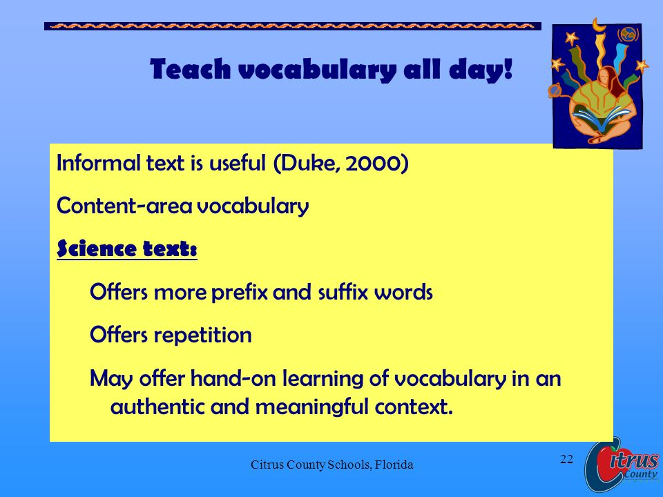 Citrus County Schools, Florida 22 Teach vocabulary all day! Informal text is useful (Duke, 2000) Content-area vocabulary Science text: Offers more pre