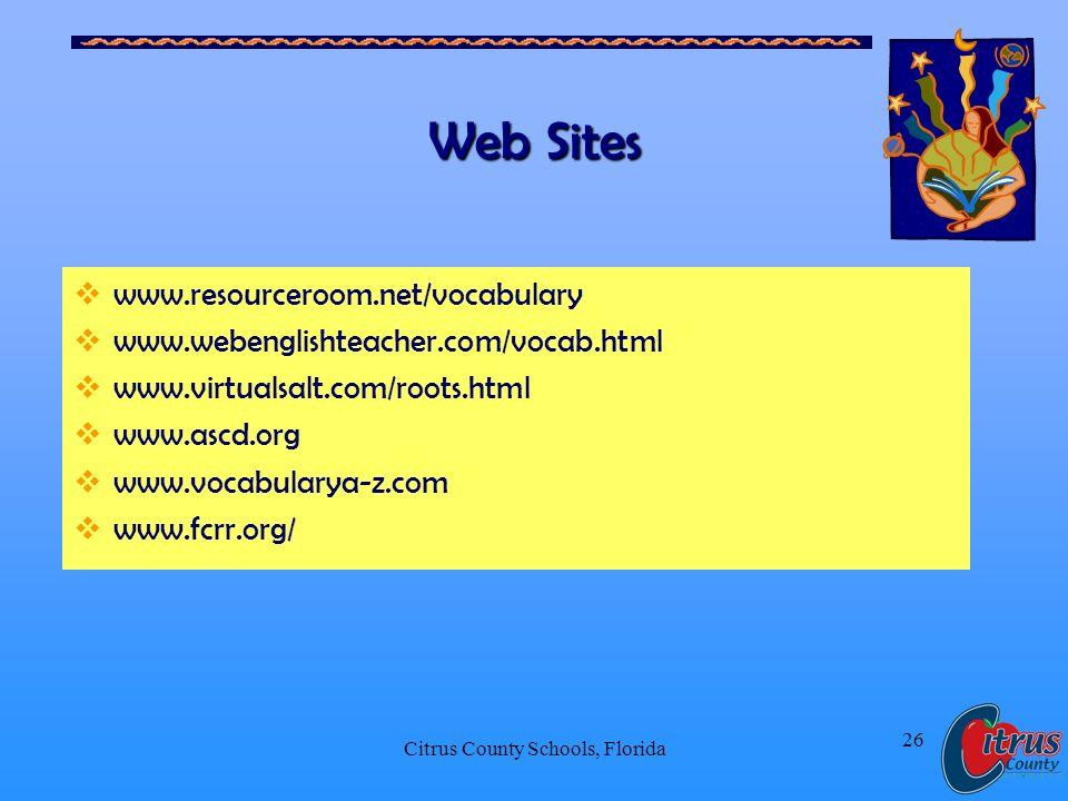 Citrus County Schools, Florida 26 Web Sites www.resourceroom.net/vocabulary www.webenglishteacher.com/vocab.html www.virtualsalt.com/roots.html www.ascd.org www.vocabularya-z.com www.fcrr.org/