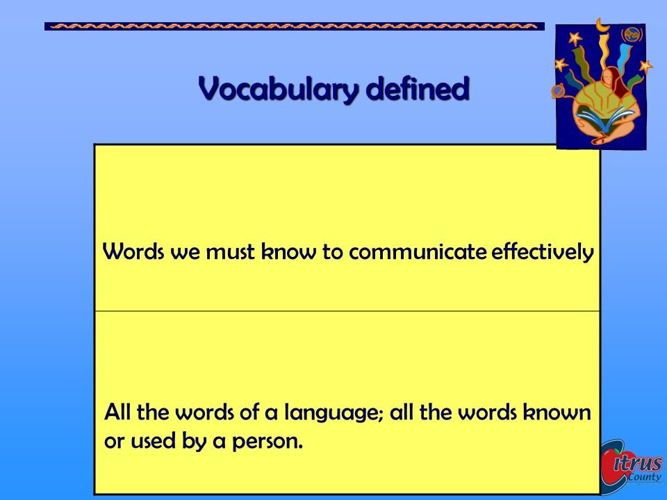 Citrus County Schools, Florida 6 Vocabulary defined Words we must know to communicate effectively All the words of a language; all the words known or used by a person.