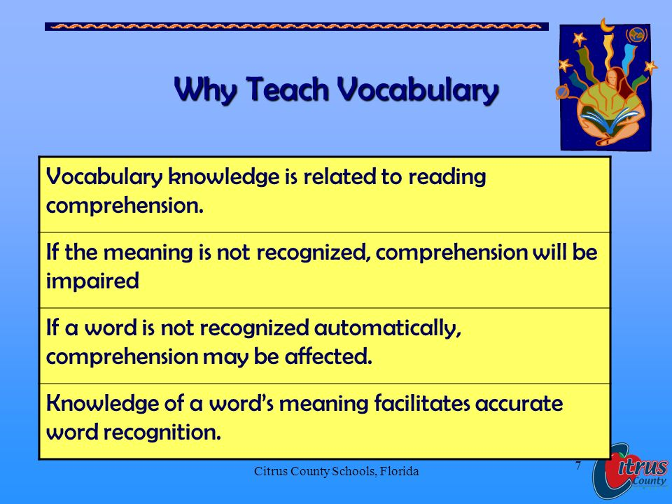 Citrus County Schools, Florida 7 Why Teach Vocabulary Vocabulary knowledge is related to reading comprehension.