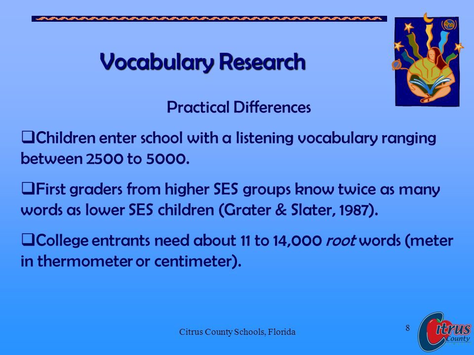 Citrus County Schools, Florida 8 Vocabulary Research Practical Differences Children enter school with a listening vocabulary ranging between 2500 to 5