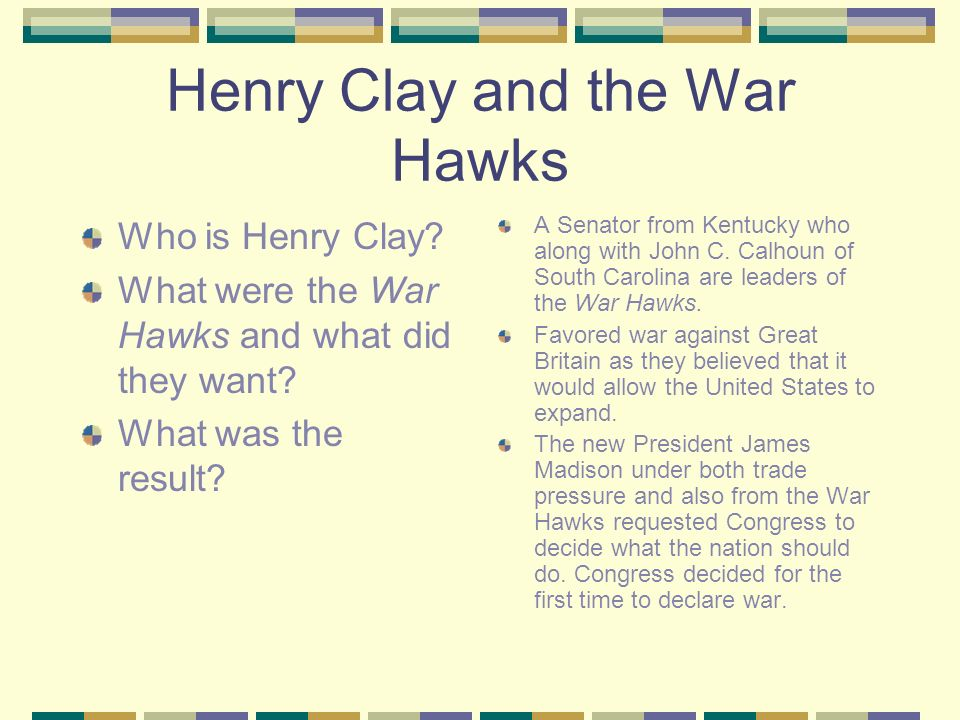 Henry Clay and the War Hawks Who is Henry Clay. What were the War Hawks and what did they want.