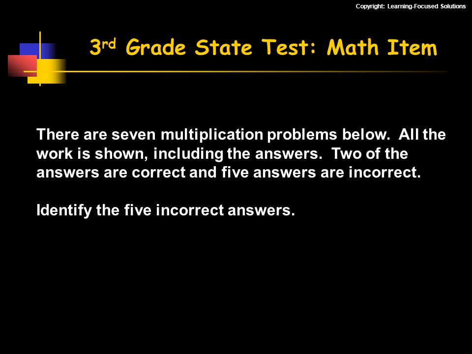 Copyright: Learning-Focused Solutions 3 rd Grade State Test: Math Item There are seven multiplication problems below. All the work is shown, including