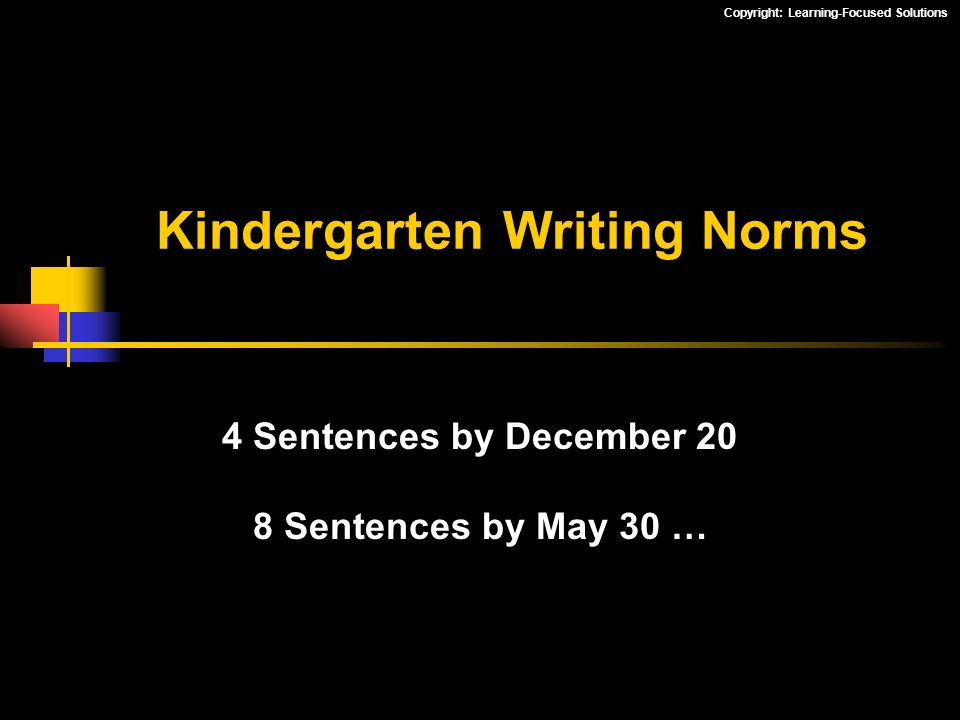 Copyright: Learning-Focused Solutions Kindergarten Writing Norms 4 Sentences by December 20 8 Sentences by May 30 …
