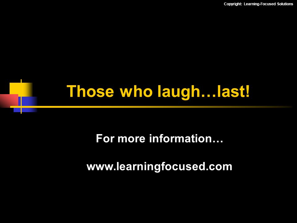 Copyright: Learning-Focused Solutions Those who laugh…last! For more information… www.learningfocused.com