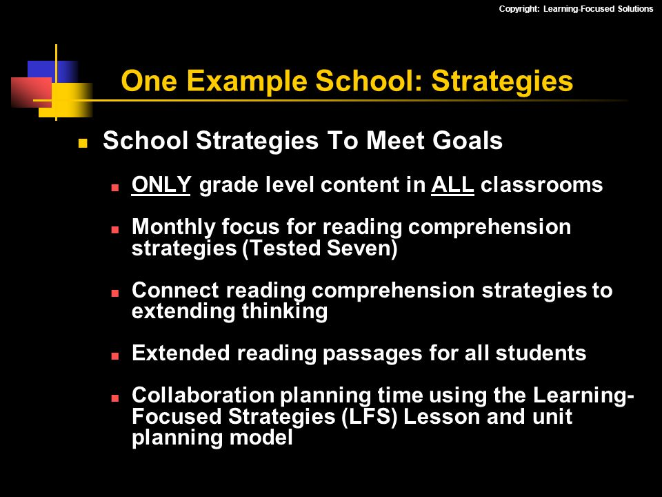 Copyright: Learning-Focused Solutions School Strategies To Meet Goals ONLY grade level content in ALL classrooms Monthly focus for reading comprehensi