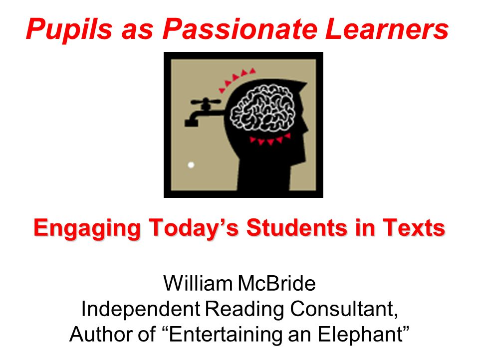 Engaging Todays Students in Texts Engaging Todays Students in Texts William McBride Independent Reading Consultant, Author of Entertaining an Elephant