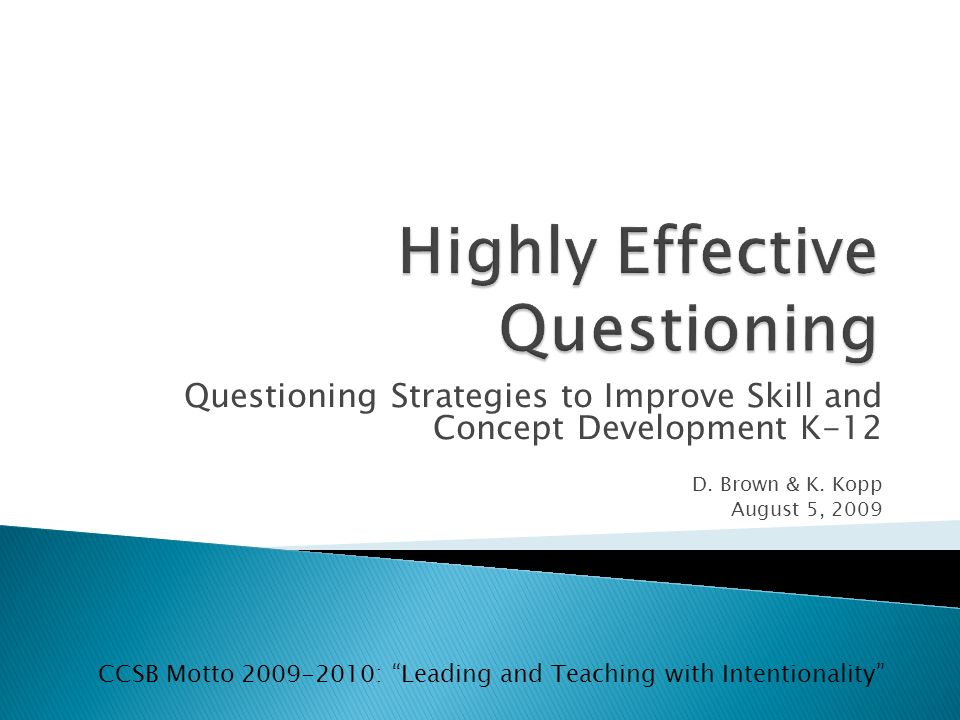 Questioning Strategies to Improve Skill and Concept Development K-12 D. Brown & K. Kopp August 5, 2009 CCSB Motto 2009-2010: Leading and Teaching with