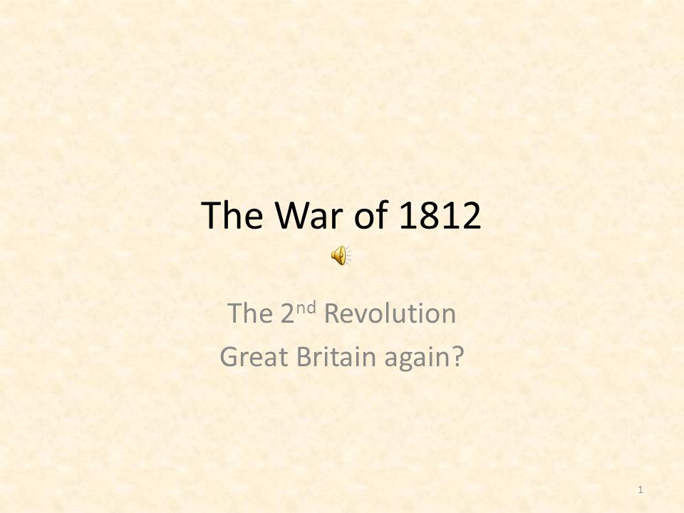 The War of 1812 The 2 nd Revolution Great Britain again? 1