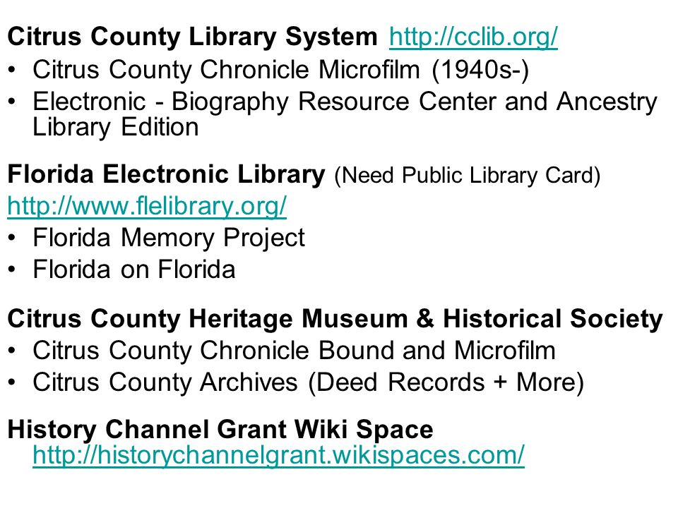 Citrus County Library System http://cclib.org/ http://cclib.org/ Citrus County Chronicle Microfilm (1940s-) Electronic - Biography Resource Center and Ancestry Library Edition Florida Electronic Library (Need Public Library Card) http://www.flelibrary.org/ Florida Memory Project Florida on Florida Citrus County Heritage Museum & Historical Society Citrus County Chronicle Bound and Microfilm Citrus County Archives (Deed Records + More) History Channel Grant Wiki Space http://historychannelgrant.wikispaces.com/ http://historychannelgrant.wikispaces.com/