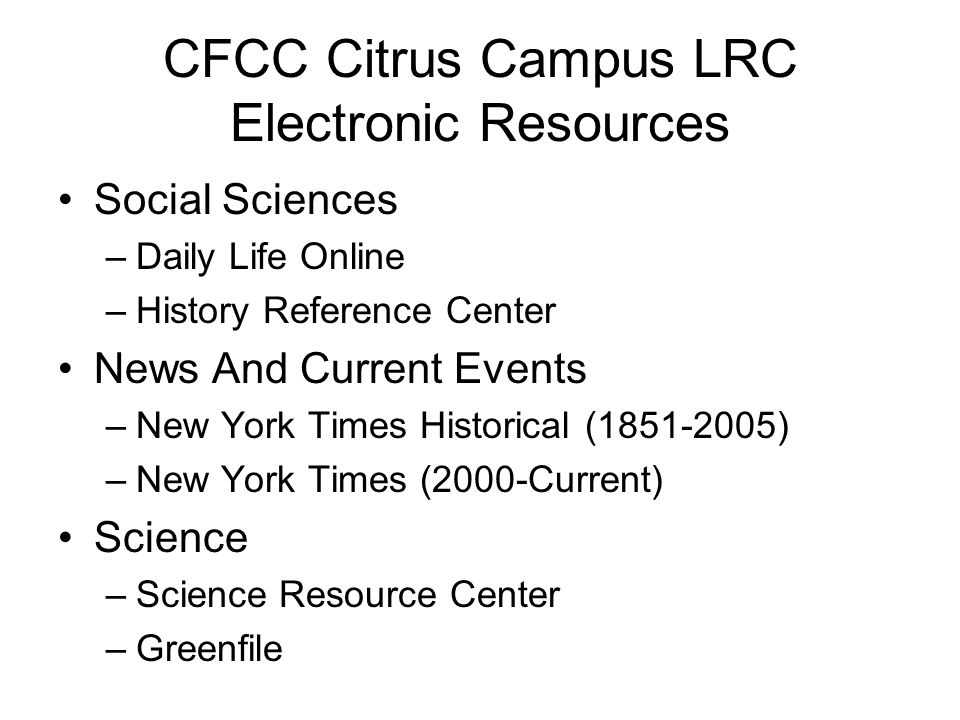 CFCC Citrus Campus LRC Electronic Resources Social Sciences –Daily Life Online –History Reference Center News And Current Events –New York Times Historical (1851-2005) –New York Times (2000-Current) Science –Science Resource Center –Greenfile
