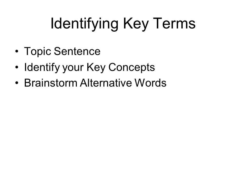 Identifying Key Terms Topic Sentence Identify your Key Concepts Brainstorm Alternative Words