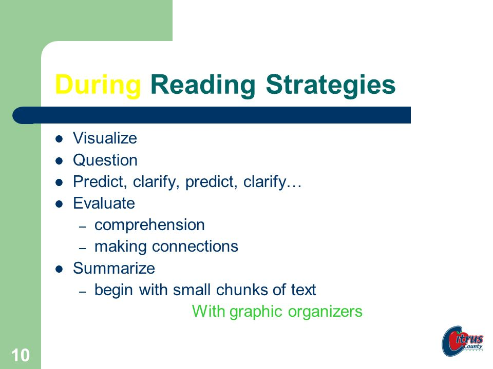 9 Before Reading Strategies Clarify – vocabulary – text structure – purpose Connect – background knowledge Question Predict With graphic organizers