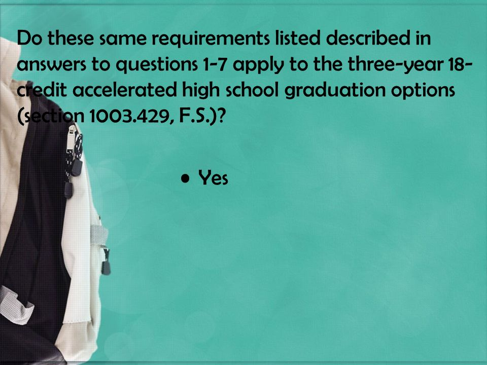 Do these same requirements listed described in answers to questions 1-7 apply to the three-year 18- credit accelerated high school graduation options (section 1003.429, F.S.).