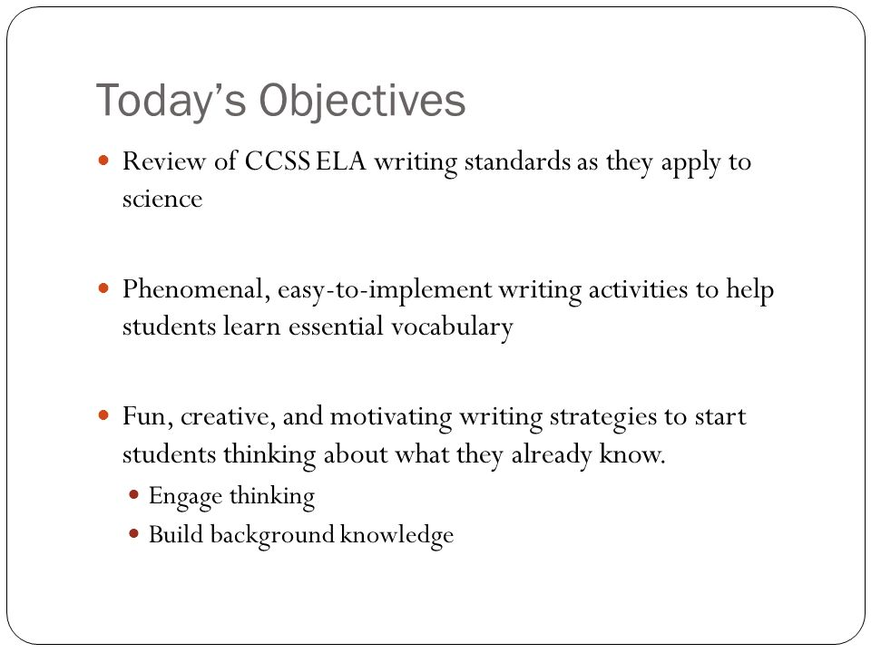 Todays Objectives Review of CCSS ELA writing standards as they apply to science Phenomenal, easy-to-implement writing activities to help students lear