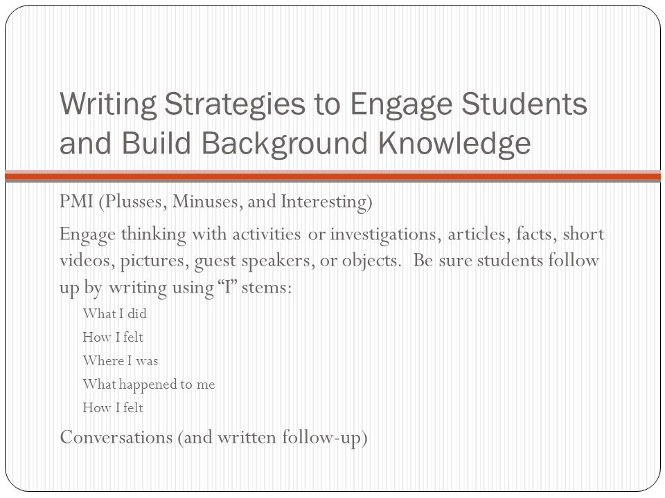 Writing Strategies to Engage Students and Build Background Knowledge PMI (Plusses, Minuses, and Interesting) Engage thinking with activities or investigations, articles, facts, short videos, pictures, guest speakers, or objects.
