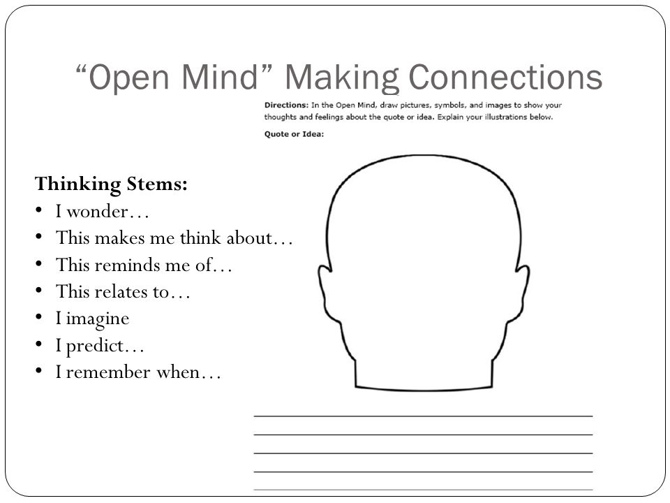 Open Mind Making Connections Thinking Stems: I wonder… This makes me think about… This reminds me of… This relates to… I imagine I predict… I remember when…