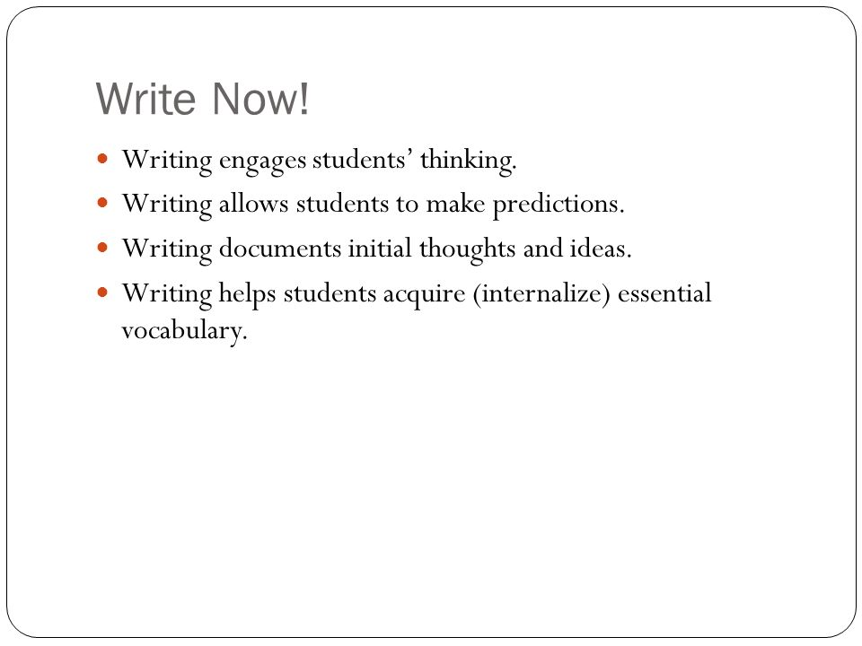 Write Now! Writing engages students thinking. Writing allows students to make predictions. Writing documents initial thoughts and ideas. Writing helps