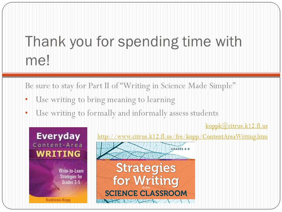 Thank you for spending time with me! Be sure to stay for Part II of Writing in Science Made Simple Use writing to bring meaning to learning Use writin