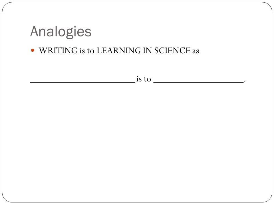 Analogies WRITING is to LEARNING IN SCIENCE as _____________________ is to __________________.