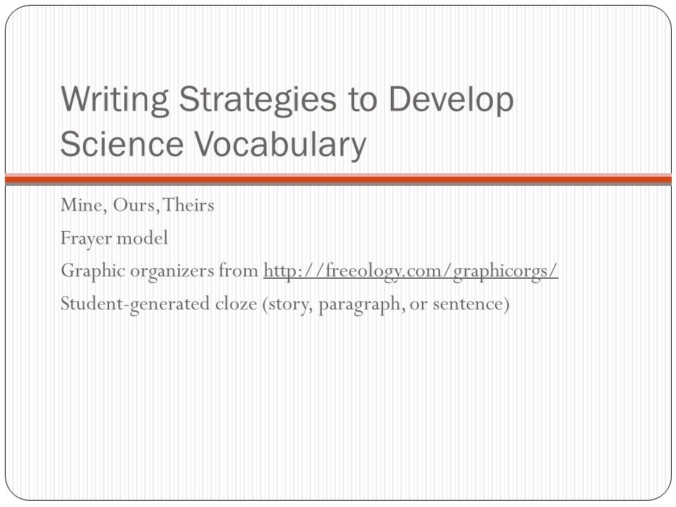 Writing Strategies to Develop Science Vocabulary Mine, Ours, Theirs Frayer model Graphic organizers from http://freeology.com/graphicorgs/ Student-generated cloze (story, paragraph, or sentence)