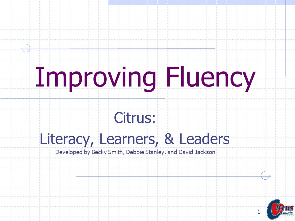 1 Improving Fluency Citrus: Literacy, Learners, & Leaders Developed by Becky Smith, Debbie Stanley, and David Jackson
