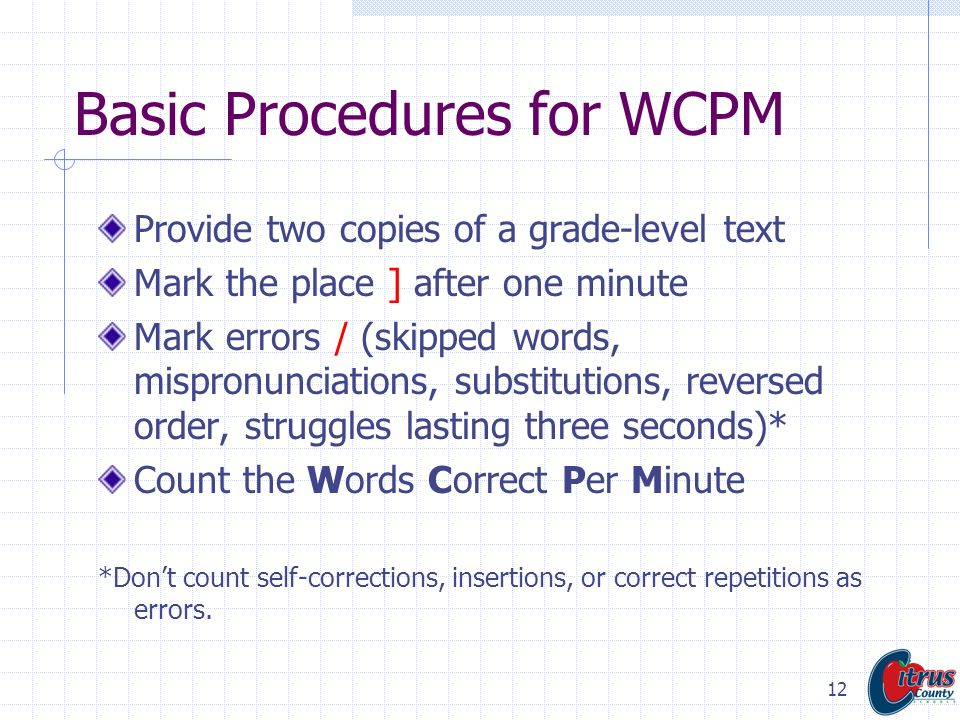 12 Basic Procedures for WCPM Provide two copies of a grade-level text Mark the place ] after one minute Mark errors / (skipped words, mispronunciation